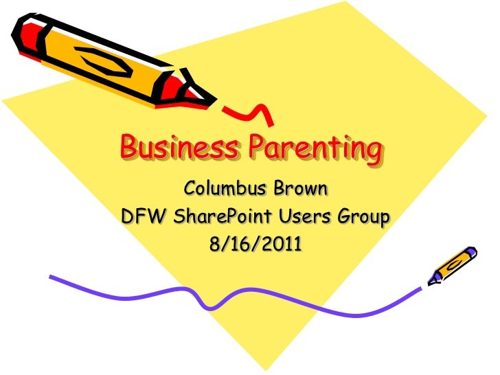 Business Parenting<br />Columbus Brown<br />DFW SharePoint Users Group<br />8/16/2011<br />