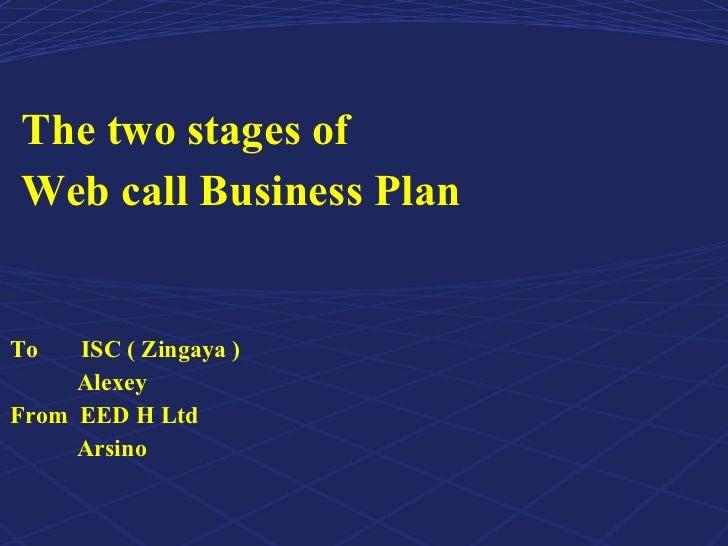 <ul><li>The two stages of  </li></ul><ul><li>Web call Business Plan  </li></ul><ul><li>To  ISC ( Zingaya ) </li></ul><ul><...