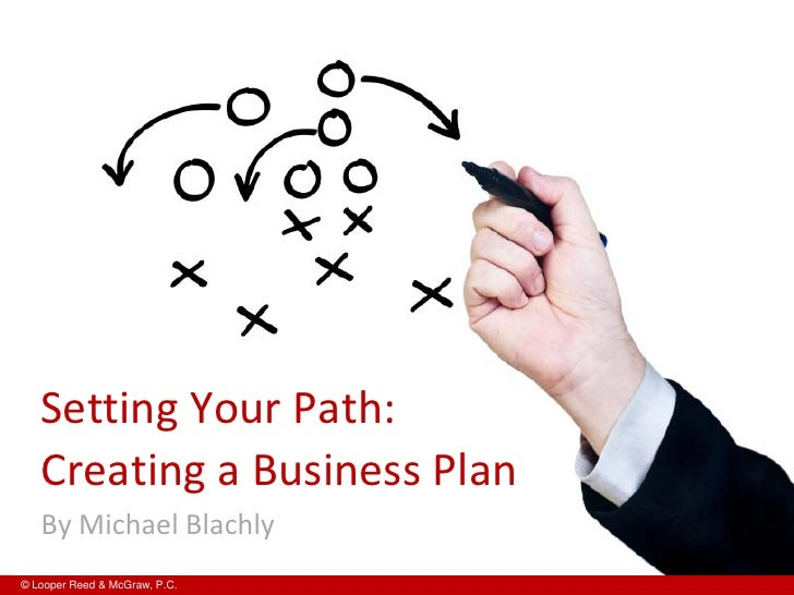 Setting Your Path:   Creating a Business Plan   By Michael Blachly© Looper Reed & McGraw, P.C.