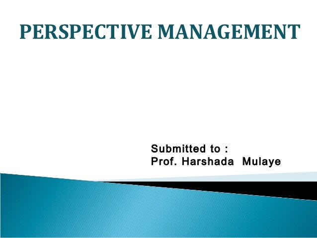 PERSPECTIVE MANAGEMENT          Submitted to :          Prof. Harshada Mulaye
