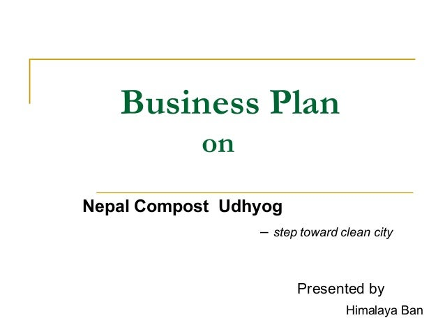 Business Plan on Nepal Compost Udhyog – step toward clean city Presented by Himalaya Ban