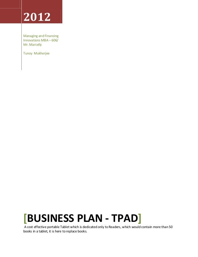 2012 Managing and Financing Innovations MBA – 606/ Mr. Marcelly Tunoy Mukherjee  [BUSINESS PLAN - TPAD] A cost effective p...