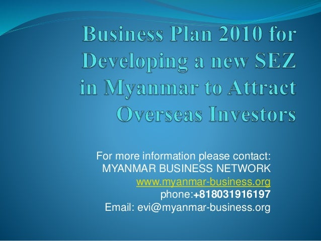 For more information please contact: MYANMAR BUSINESS NETWORK www.myanmar-business.org phone:+818031916197 Email: evi@myan...