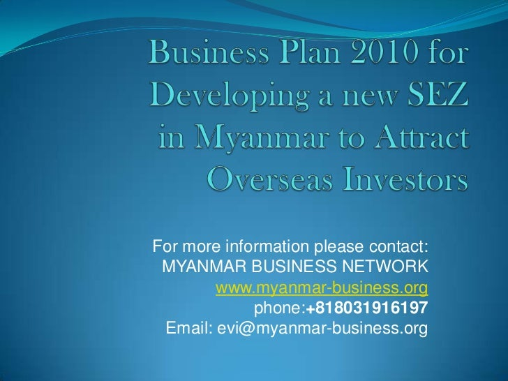 Business Plan 2010 for Developing a new SEZ in Myanmar to Attract Overseas Investors<br />For more information please cont...
