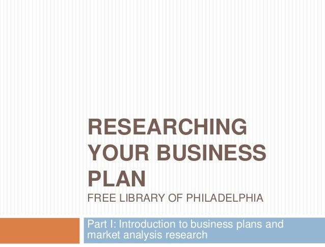 RESEARCHING YOUR BUSINESS PLAN FREE LIBRARY OF PHILADELPHIA Part I: Introduction to business plans and market analysis res...