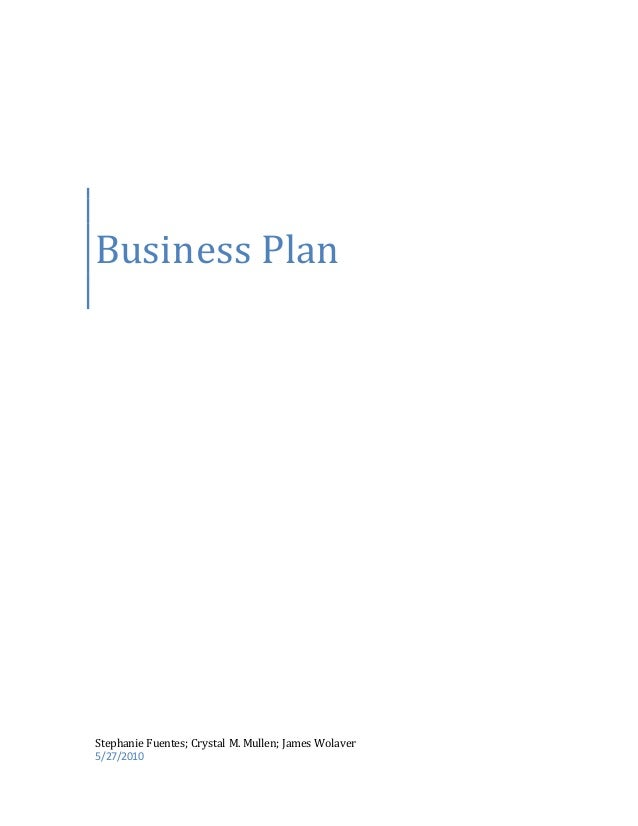 Business Plan Stephanie Fuentes; Crystal M. Mullen; James Wolaver 5/27/2010