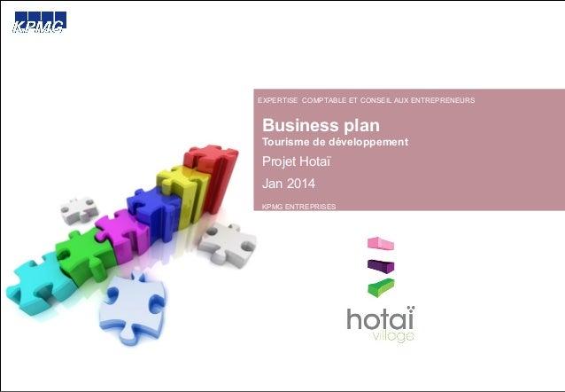 Business plan Tourisme de développement Projet Hotaï Jan 2014 EXPERTISE COMPTABLE ET CONSEIL AUX ENTREPRENEURS KPMG ENTREP...