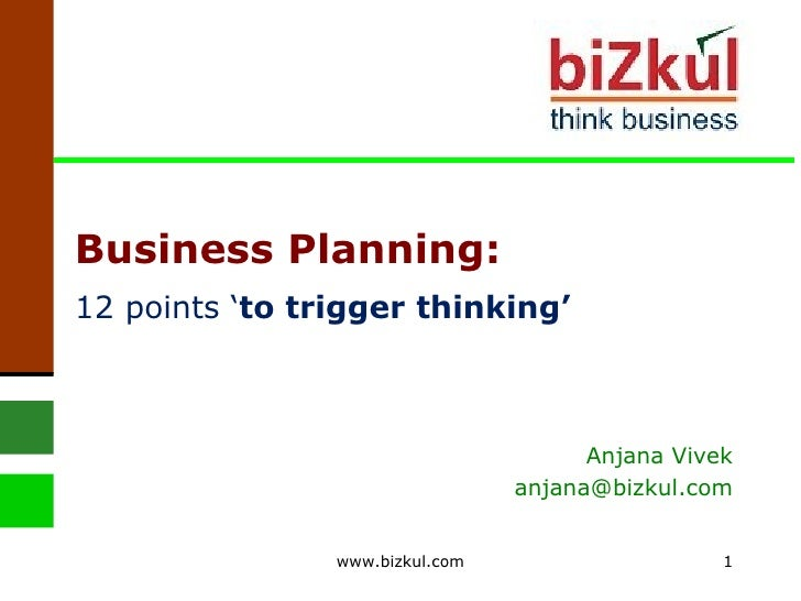 Business Planning: 12 points ' to trigger thinking' Anjana Vivek [email_address] www.bizkul.com