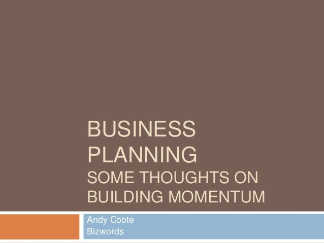 BUSINESS PLANNING SOME THOUGHTS ON BUILDING MOMENTUM Andy Coote Bizwords