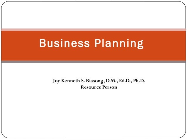 Business Planning  Joy Kenneth S. Biasong, D.M., Ed.D., Ph.D. Resource Person
