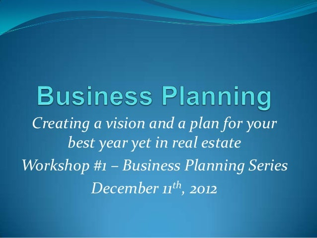 Creating a vision and a plan for your      best year yet in real estateWorkshop #1 – Business Planning Series         Dece...