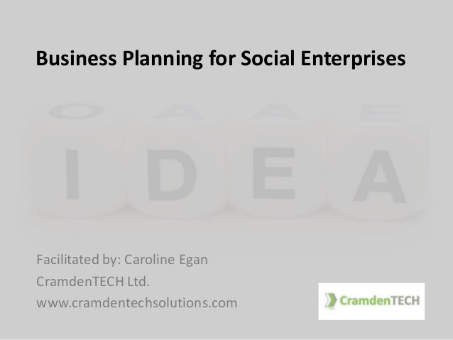 Business Planning for Social Enterprises Facilitated by: Caroline Egan CramdenTECH Ltd. www.cramdentechsolutions.com