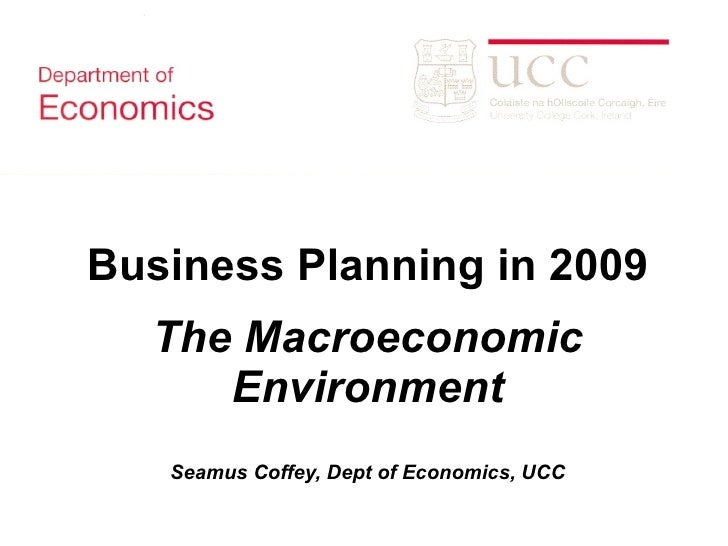 Business Planning in 2009 The Macroeconomic Environment Seamus Coffey, Dept of Economics, UCC
