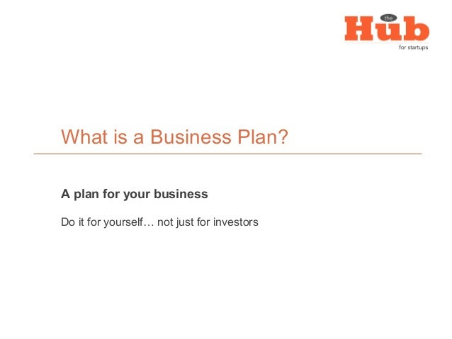 A plan for your business Do it for yourself… not just for investors What is a Business Plan?
