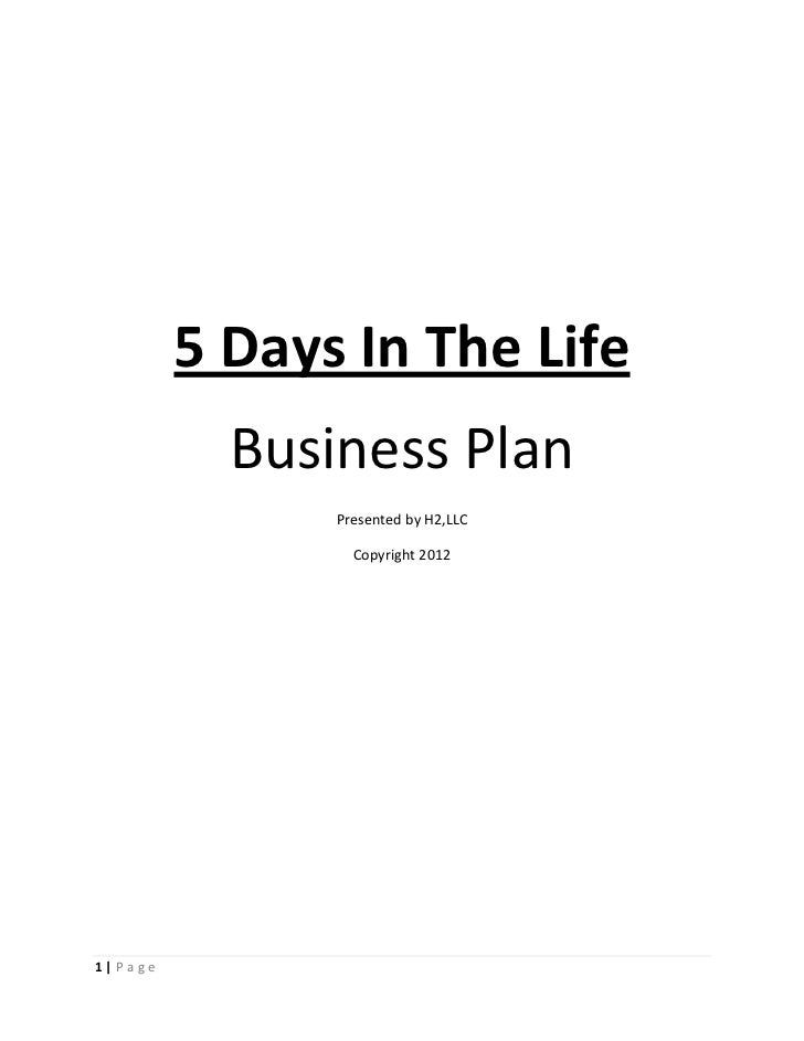 5 Days In The Life           Business Plan               Presented by H2,LLC                 Copyright 20121|Page