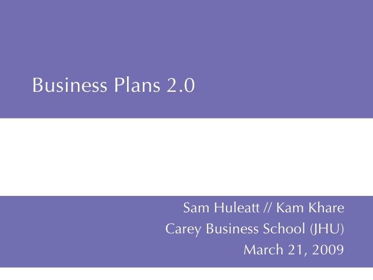 Business Plans 2.0 Sam Huleatt // Kam Khare Carey Business School (JHU) March 21, 2009