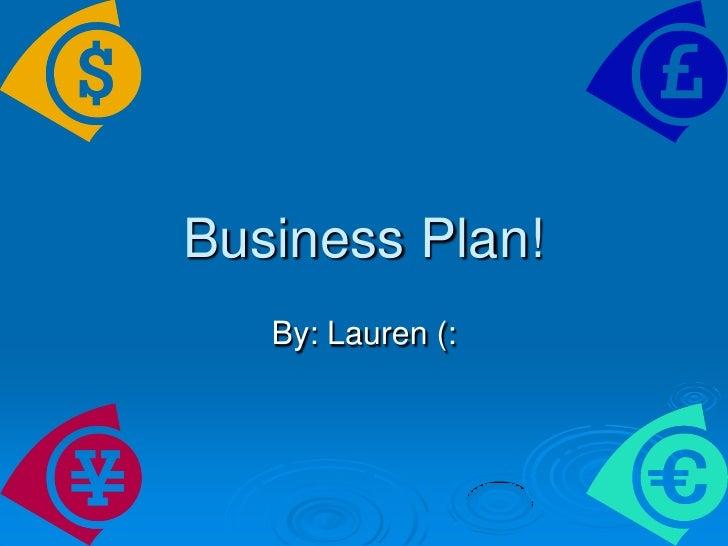 Business Plan! <br />By: Lauren (: <br />