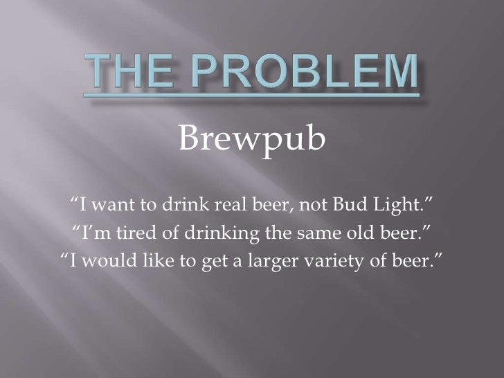 """The Problem<br />Brewpub<br />""""I want to drink real beer, not Bud Light.""""<br />""""I'm tired of drinking the same old beer.""""<..."""