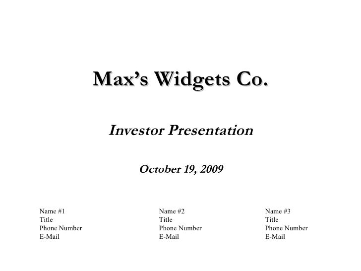 Max's Widgets Co. Investor Presentation October 19, 2009 Name #2 Title Phone Number E-Mail Name #1 Title Phone Number E-Ma...