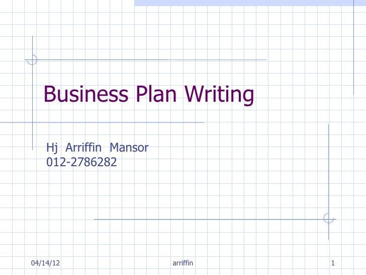 Business Plan Writing    Hj Arriffin Mansor    012-278628204/14/12                 arriffin   1