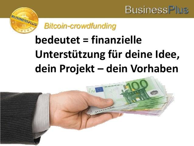 bedeutet = finanzielle Unterstützung für deine Idee, dein Projekt – dein Vorhaben Bitcoin-crowdfunding