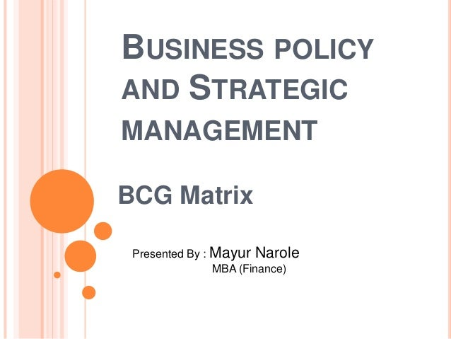BUSINESS POLICY AND STRATEGIC MANAGEMENT BCG Matrix Presented By : Mayur Narole MBA (Finance)