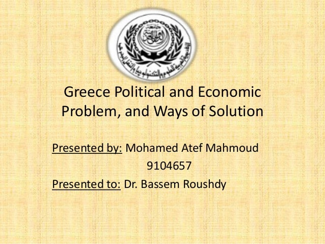 Greece Political and Economic Problem, and Ways of Solution Presented by: Mohamed Atef Mahmoud 9104657 Presented to: Dr. B...