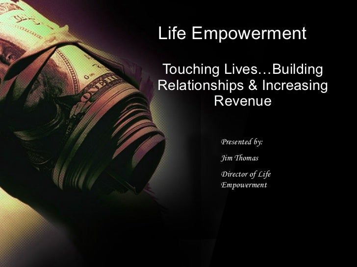 Life Empowerment Touching Lives…Building Relationships & Increasing Revenue Presented by: Jim Thomas  Director of Life Emp...