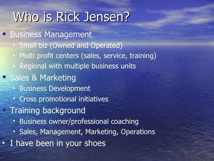 Who is Rick Jensen? <ul><li>Business Management </li></ul><ul><ul><li>Small biz (Owned and Operated) </li></ul></ul><ul><u...