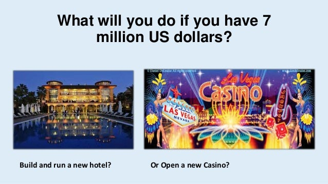What will you do if you have 7 million US dollars? Build and run a new hotel? Or Open a new Casino?