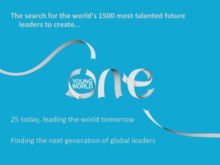 The search for the world's 1500 most talented future leaders to create… 25 today, leading the world tomorrow Finding the n...