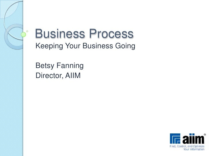 Business Process<br />Keeping Your Business Going<br />Betsy Fanning<br />Director, AIIM<br />
