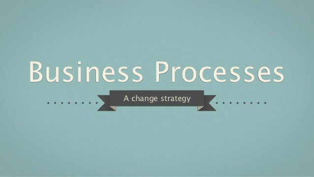 Business Processes      A change strategy