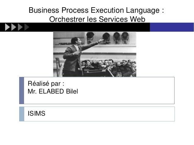 Business Process Execution Language : Orchestrer les Services Web  Réalisé par : Mr. ELABED Bilel  ISIMS