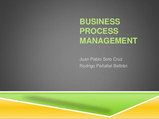 BUSINESS PROCESS MANAGEMENT Juan Pablo Soto Cruz Rodrigo Peñafiel Beltrán