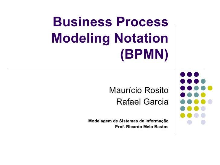 Business Process Modeling Notation (BPMN) Maurício Rosito Rafael Garcia Modelagem de Sistemas de Informação Prof. Ricardo ...