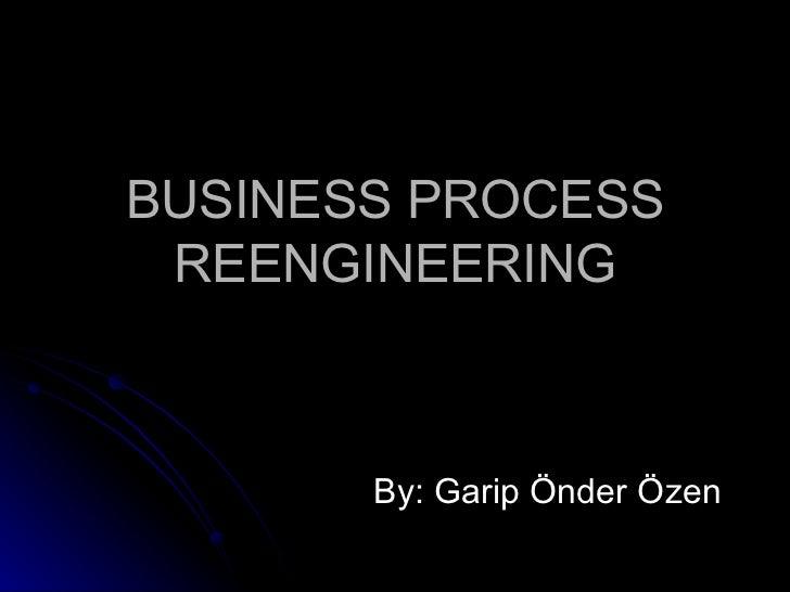 BUSINESS PROCESS REENGINEERING By: Garip Önder Özen