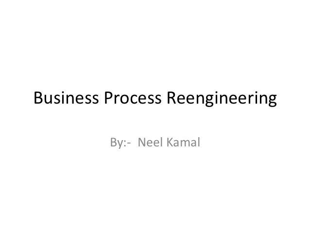 Business Process Reengineering         By:- Neel Kamal