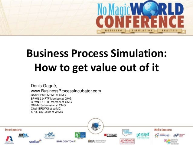 Business Process Simulation: How to get value out of itDenis Gagné,www.BusinessProcessIncubator.comChair BPMN MIWG at OMGB...