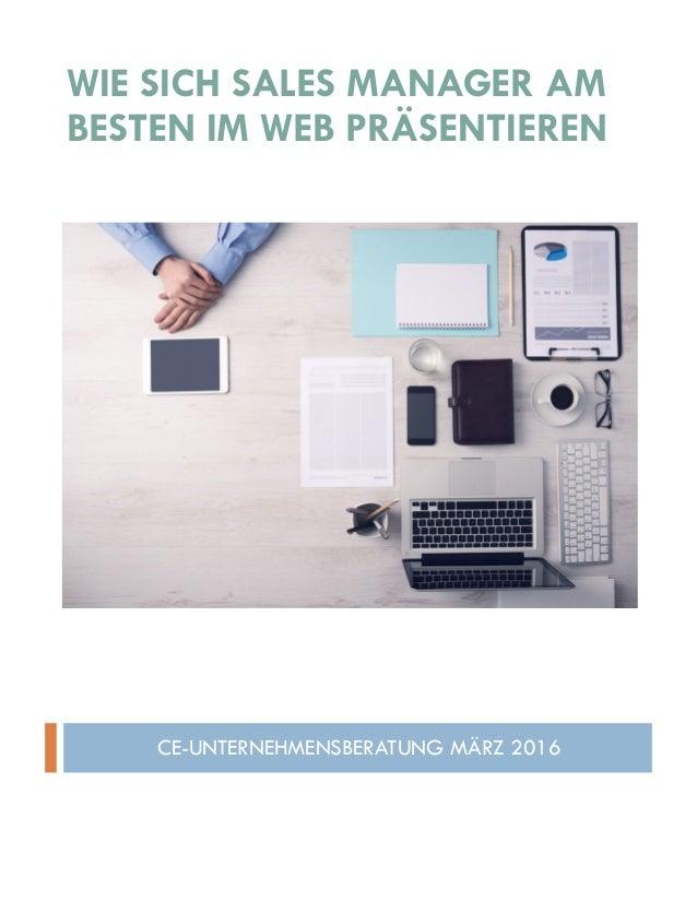 WIE SICH SALES MANAGER AM BESTEN IM WEB PRÄSENTIEREN CE-UNTERNEHMENSBERATUNG MÄRZ 2016