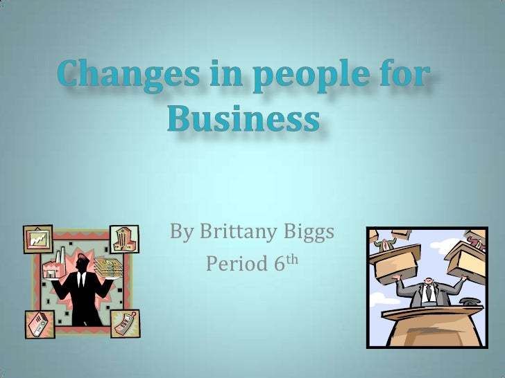 By Brittany Biggs<br />Period 6th<br />Changes in people for Business<br />
