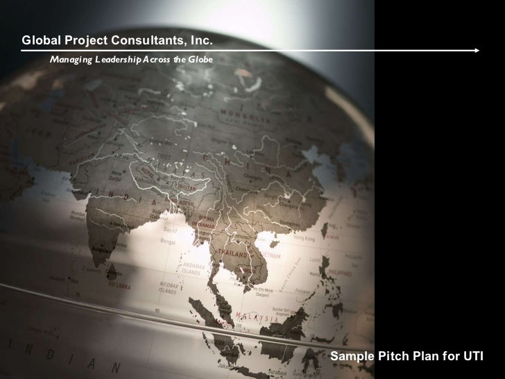 Global Project Consultants, Inc. Managing Leadership Across the Globe Sample Pitch Plan for UTI
