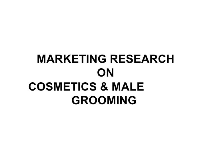 MARKETING RESEARCH  ON   COSMETICS & MALE  GROOMING