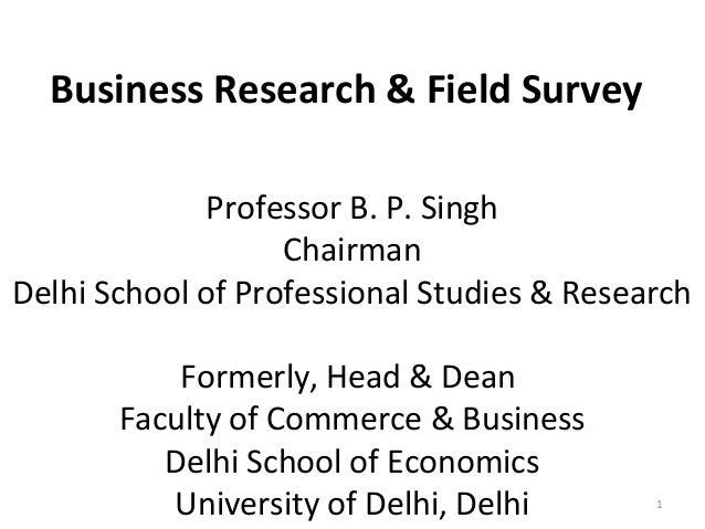 Business Research & Field Survey Professor B. P. Singh Chairman Delhi School of Professional Studies & Research Formerly, ...