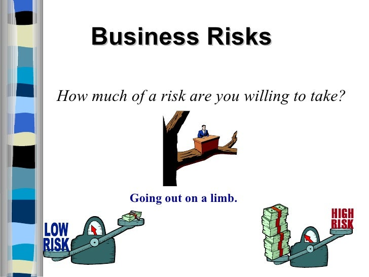 Business Risks How much of a risk are you willing to take? Going out on a limb.