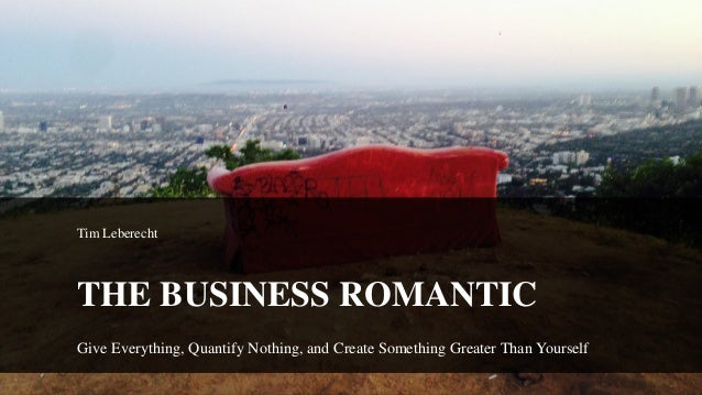 Tim Leberecht THE BUSINESS ROMANTIC Give Everything, Quantify Nothing, and Create Something Greater Than Yourself