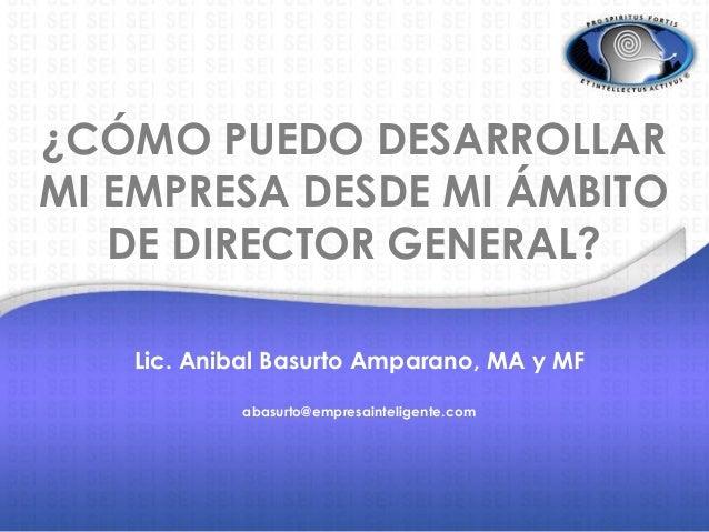 ¿CÓMO PUEDO DESARROLLAR MI EMPRESA DESDE MI ÁMBITO DE DIRECTOR GENERAL? Lic. Anibal Basurto Amparano, MA y MF abasurto@emp...