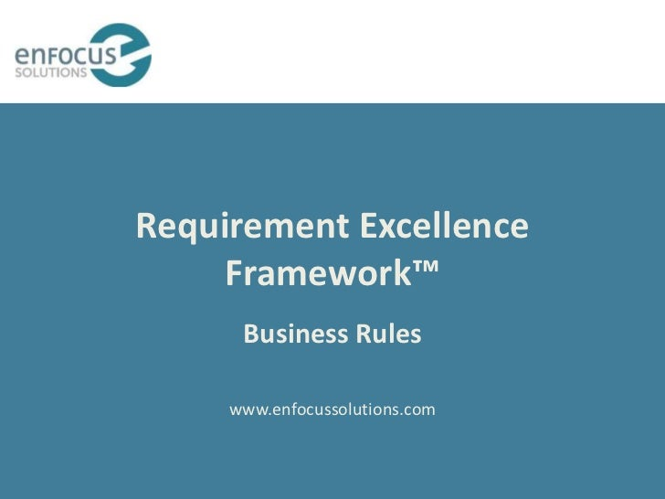 Requirement Excellence     Framework™      Business Rules     www.enfocussolutions.com