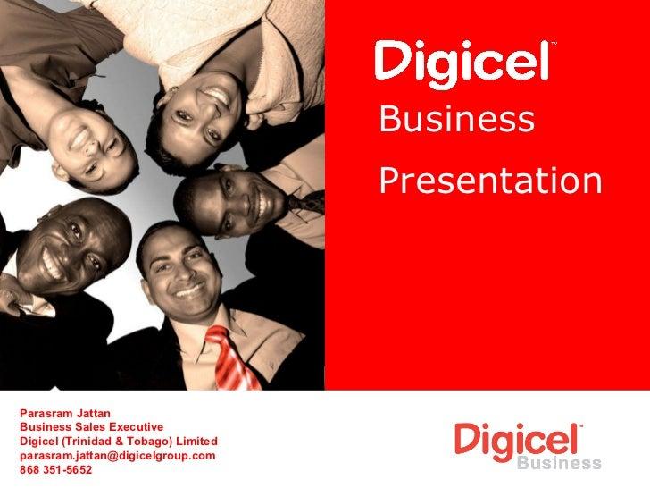 Business   Presentation Parasram Jattan Business Sales Executive Digicel (Trinidad & Tobago) Limited [email_address] 868 3...