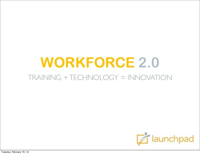 WORKFORCE 2.0                       TRAINING + TECHNOLOGY = INNOVATIONTuesday, February 19, 13